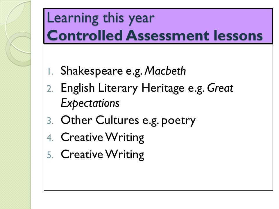 Learning this year Controlled Assessment lessons 1. Shakespeare e.g. Macbeth 2. English Literary Heritage e.g. Great Expectations 3. Other Cultures e.