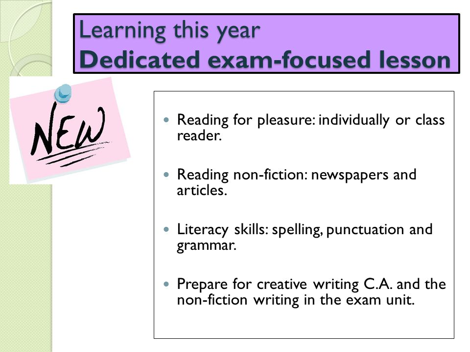 Learning this year Dedicated exam-focused lesson Reading for pleasure: individually or class reader. Reading non-fiction: newspapers and articles. Lit
