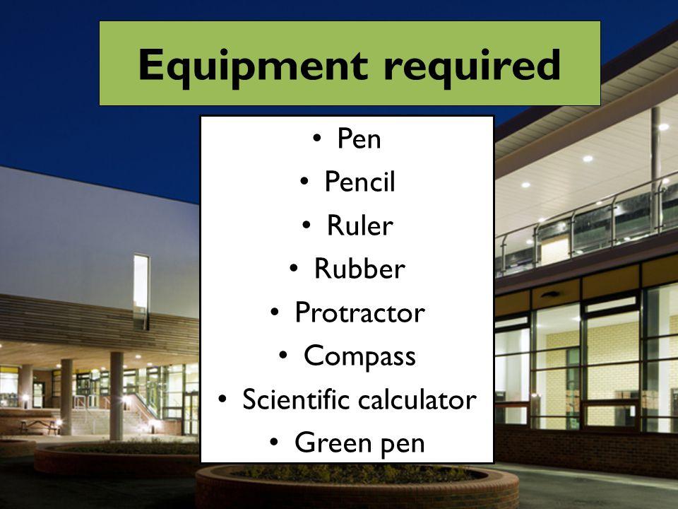 Equipment required Pen Pencil Ruler Rubber Protractor Compass Scientific calculator Green pen