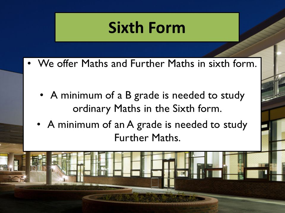 We offer Maths and Further Maths in sixth form. A minimum of a B grade is needed to study ordinary Maths in the Sixth form. A minimum of an A grade is