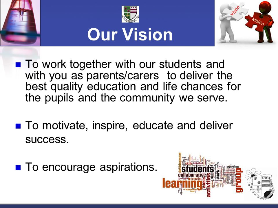 Our Vision To work together with our students and with you as parents/carers to deliver the best quality education and life chances for the pupils and the community we serve.