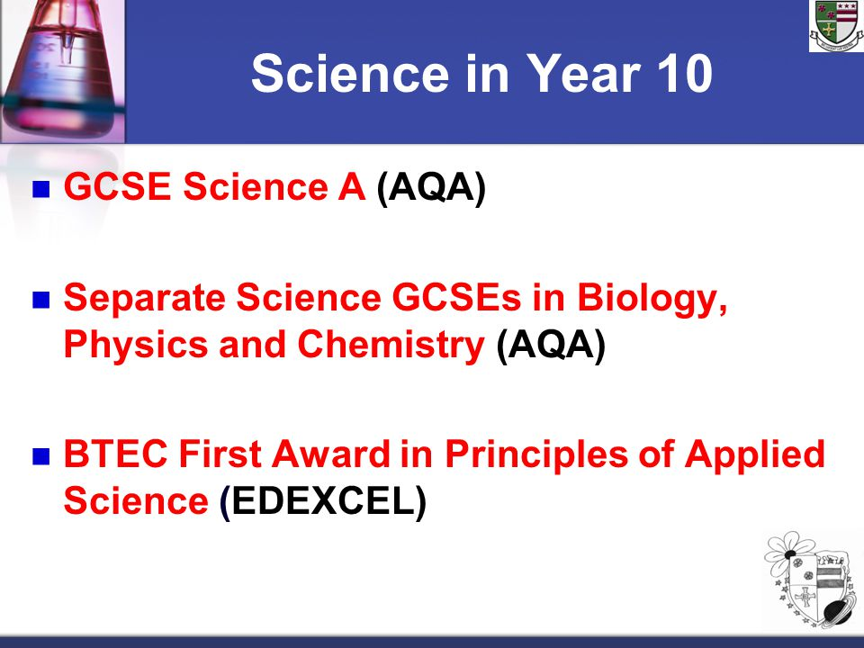 Science in Year 10 GCSE Science A (AQA) Separate Science GCSEs in Biology, Physics and Chemistry (AQA) BTEC First Award in Principles of Applied Science (EDEXCEL)