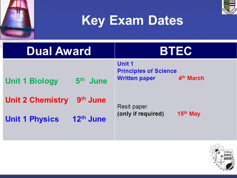 Key Exam Dates Dual AwardBTEC Unit 1 Biology 5 th June Unit 2 Chemistry 9 th June Unit 1 Physics 12 th June Unit 1 Principles of Science Written paper