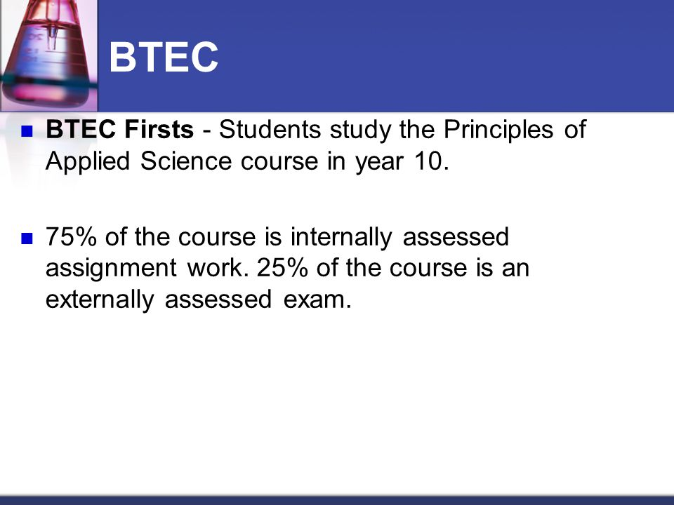 BTEC BTEC Firsts - Students study the Principles of Applied Science course in year 10. 75% of the course is internally assessed assignment work. 25% o