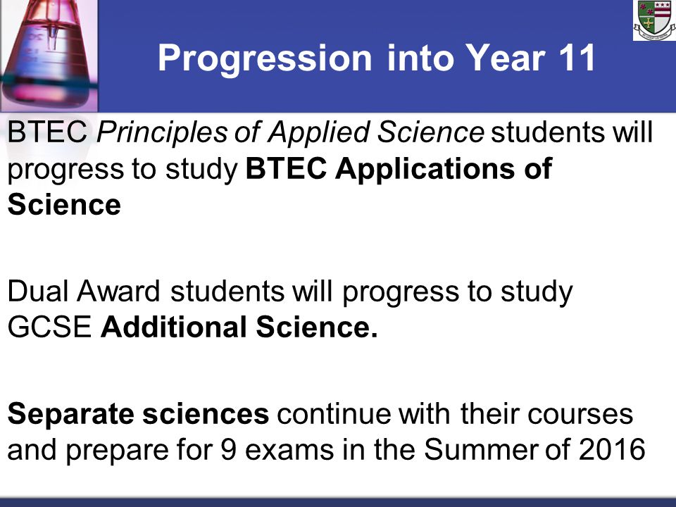 Progression into Year 11 BTEC Principles of Applied Science students will progress to study BTEC Applications of Science Dual Award students will prog