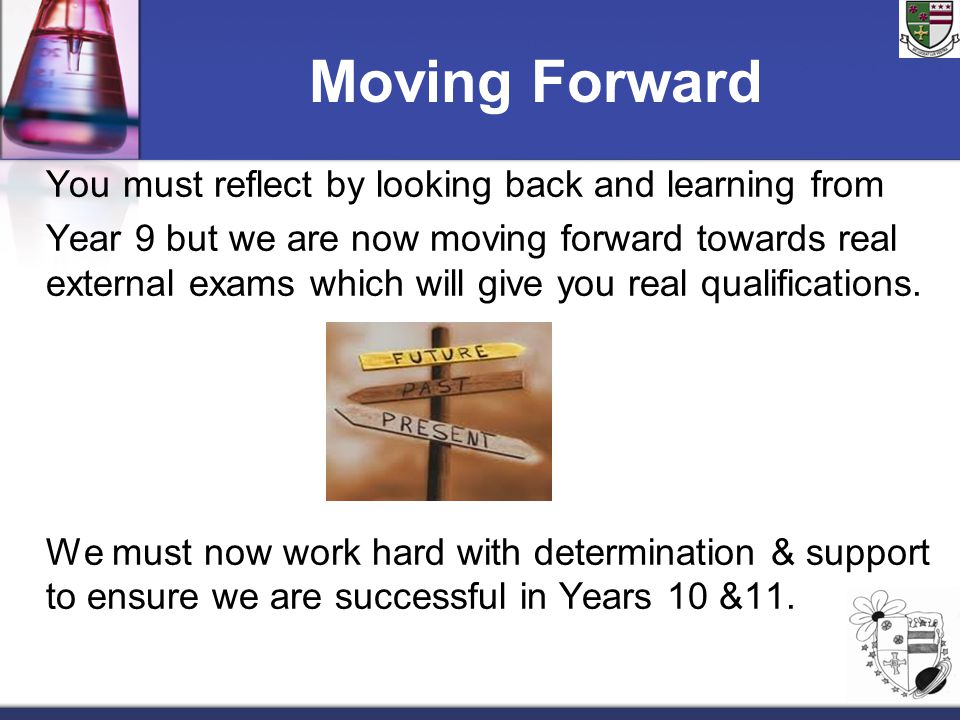 Moving Forward You must reflect by looking back and learning from Year 9 but we are now moving forward towards real external exams which will give you