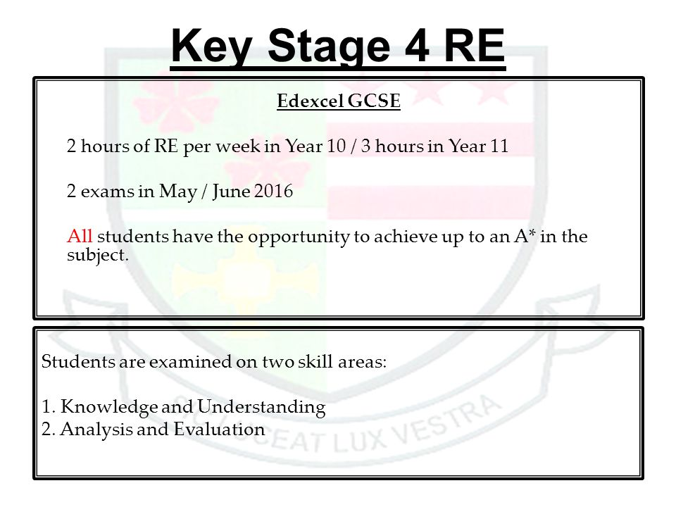 Key Stage 4 RE Edexcel GCSE 2 hours of RE per week in Year 10 / 3 hours in Year 11 2 exams in May / June 2016 All students have the opportunity to ach