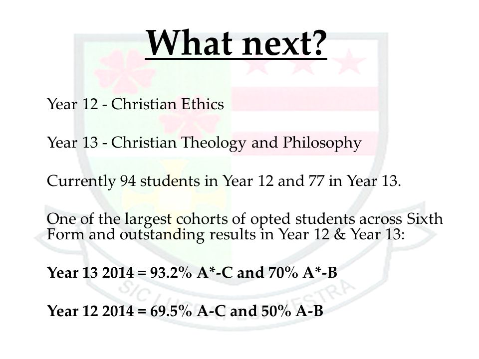 What next? Year 12 - Christian Ethics Year 13 - Christian Theology and Philosophy Currently 94 students in Year 12 and 77 in Year 13. One of the large