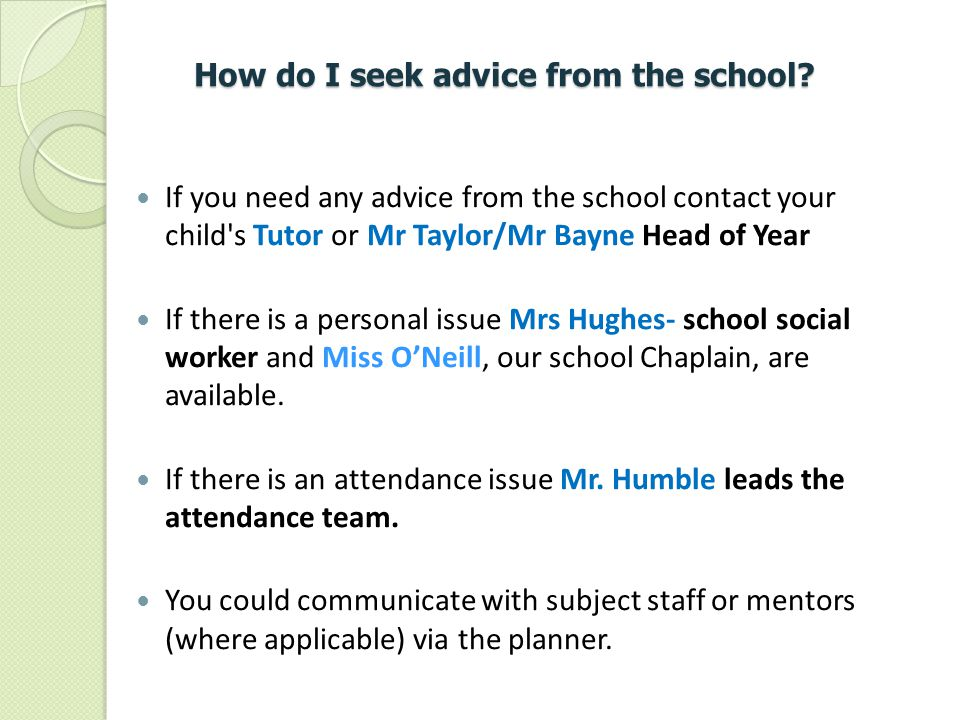 How do I seek advice from the school? If you need any advice from the school contact your child's Tutor or Mr Taylor/Mr Bayne Head of Year If there is