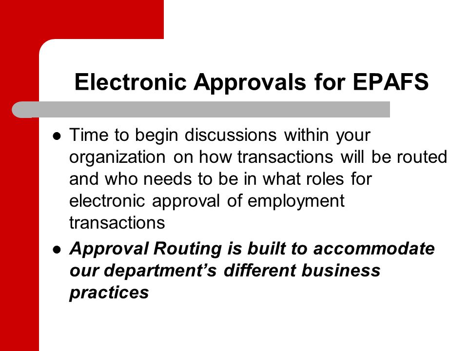 Electronic Approvals for EPAFS Time to begin discussions within your organization on how transactions will be routed and who needs to be in what roles for electronic approval of employment transactions Approval Routing is built to accommodate our department's different business practices