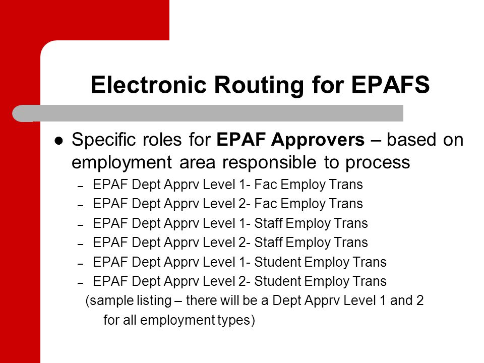 Electronic Routing for EPAFS Specific roles for EPAF Approvers – based on employment area responsible to process – EPAF Dept Apprv Level 1- Fac Employ Trans – EPAF Dept Apprv Level 2- Fac Employ Trans – EPAF Dept Apprv Level 1- Staff Employ Trans – EPAF Dept Apprv Level 2- Staff Employ Trans – EPAF Dept Apprv Level 1- Student Employ Trans – EPAF Dept Apprv Level 2- Student Employ Trans (sample listing – there will be a Dept Apprv Level 1 and 2 for all employment types)