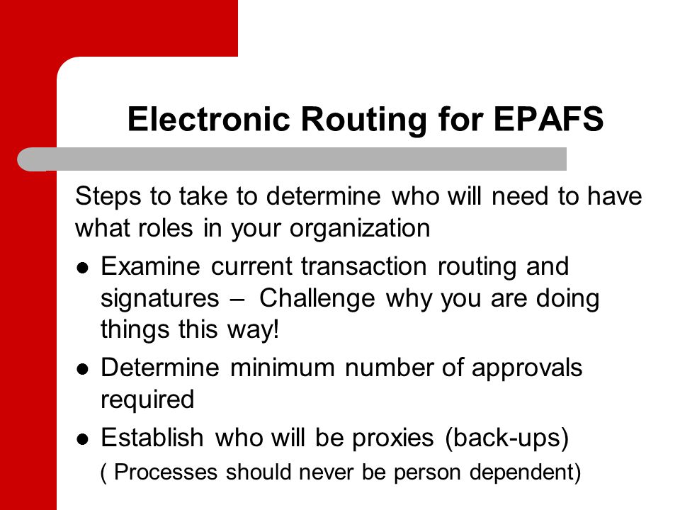 Electronic Routing for EPAFS Steps to take to determine who will need to have what roles in your organization Examine current transaction routing and signatures – Challenge why you are doing things this way.