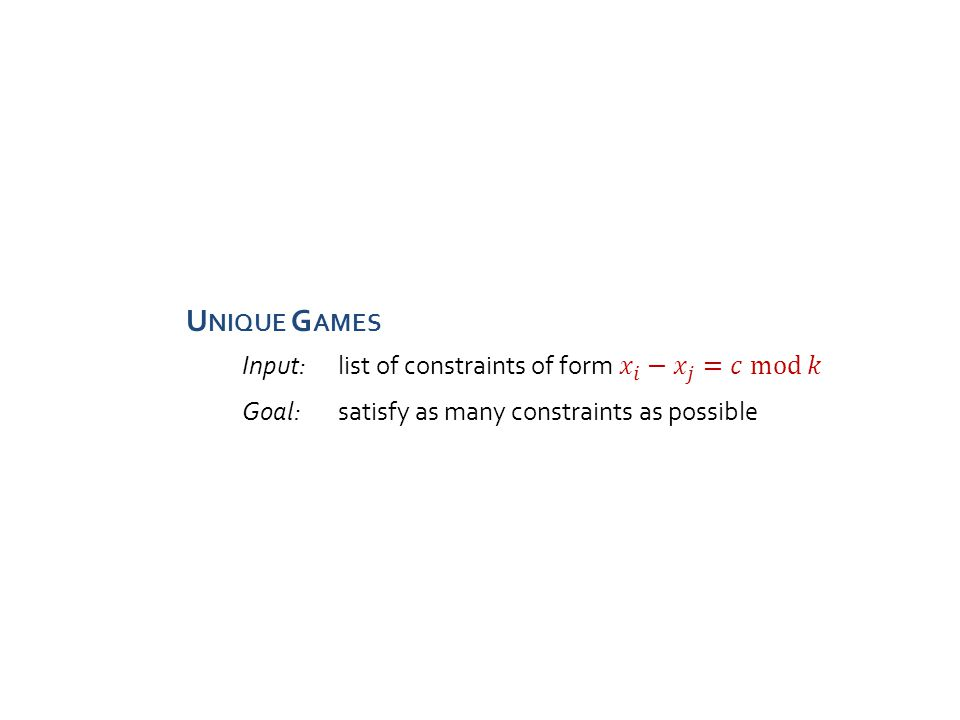 U NIQUE G AMES Goal:satisfy as many constraints as possible Goal: Distinguish two cases Unique Games Conjecture (UGC) [Khot'02]