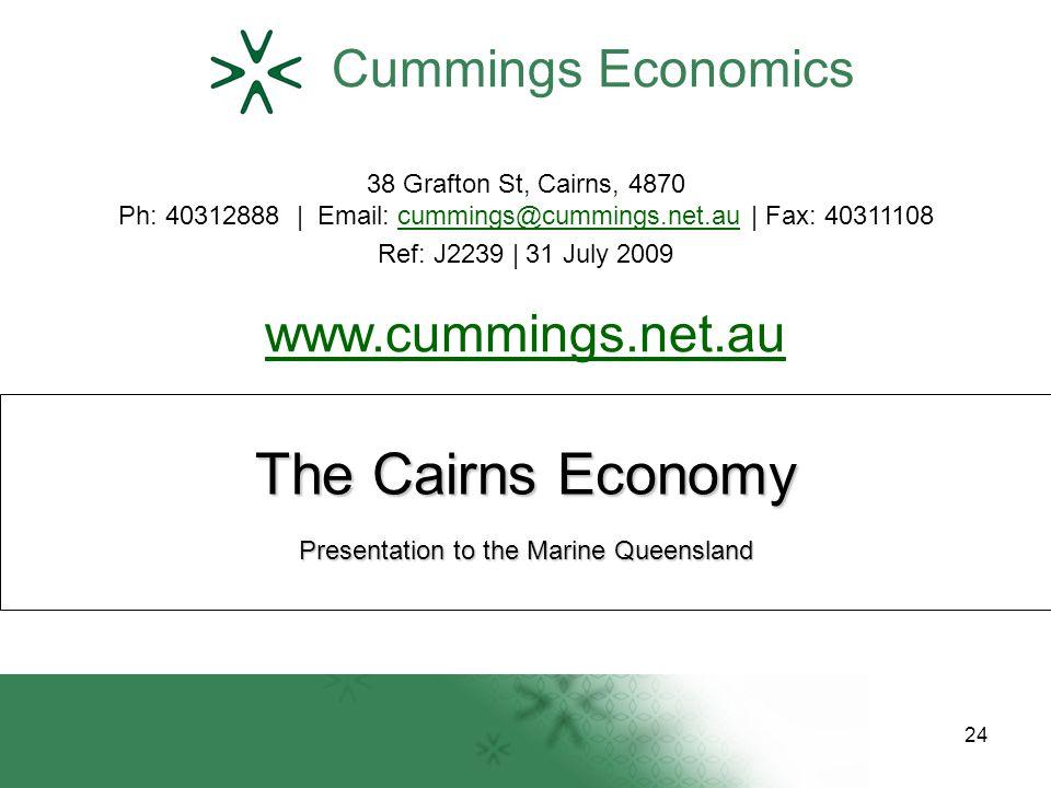 The Cairns Economy Cummings Economics 38 Grafton St, Cairns, 4870 Ph: 40312888 | Email: cummings@cummings.net.au | Fax: 40311108cummings@cummings.net.au Ref: J2239 | 31 July 2009 www.cummings.net.au www.cummings.net.au Presentation to the Marine Queensland 24