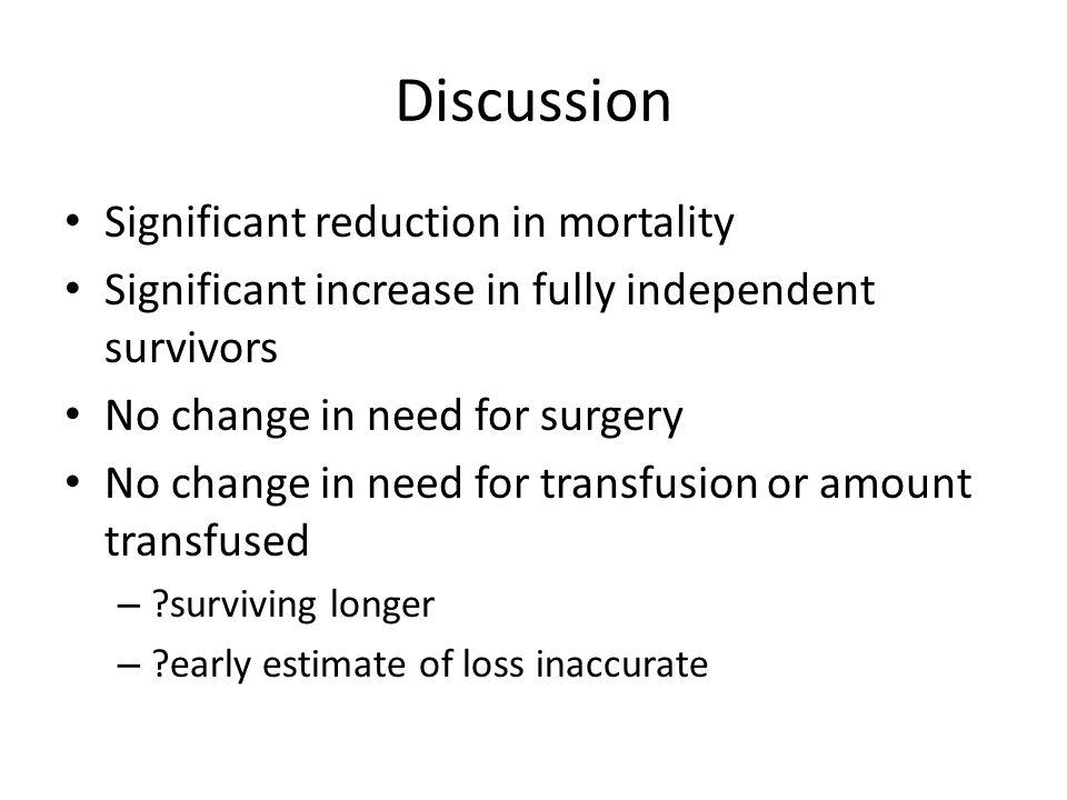 Discussion Significant reduction in mortality Significant increase in fully independent survivors No change in need for surgery No change in need for transfusion or amount transfused – surviving longer – early estimate of loss inaccurate