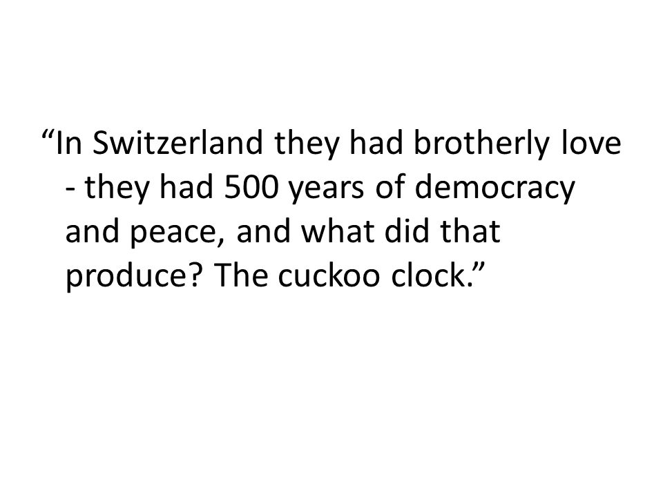 In Switzerland they had brotherly love - they had 500 years of democracy and peace, and what did that produce.