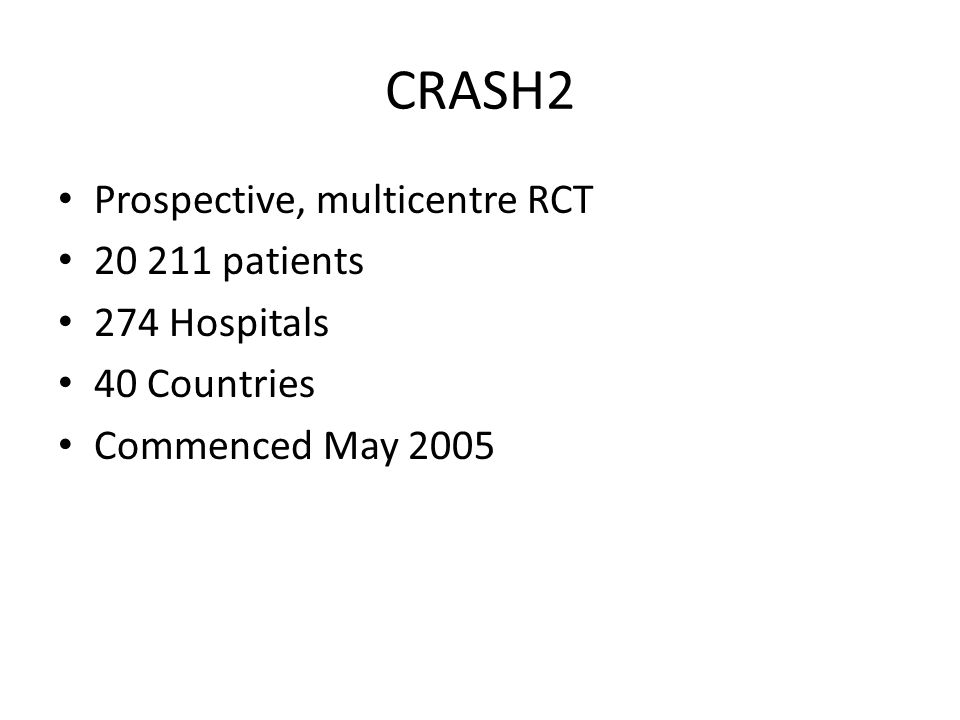 CRASH2 Prospective, multicentre RCT 20 211 patients 274 Hospitals 40 Countries Commenced May 2005