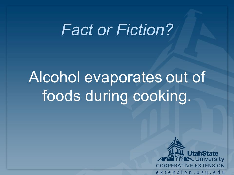 extension.usu.edu Fact or Fiction?Fact or Fiction? Alcohol evaporates out of foods during cooking.