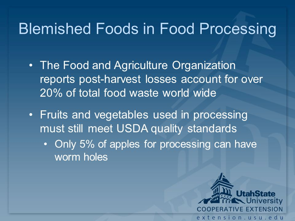 extension.usu.edu Blemished Foods in Food ProcessingBlemished Foods in Food Processing The Food and Agriculture Organization reports post-harvest losses account for over 20% of total food waste world wide Fruits and vegetables used in processing must still meet USDA quality standards Only 5% of apples for processing can have worm holes
