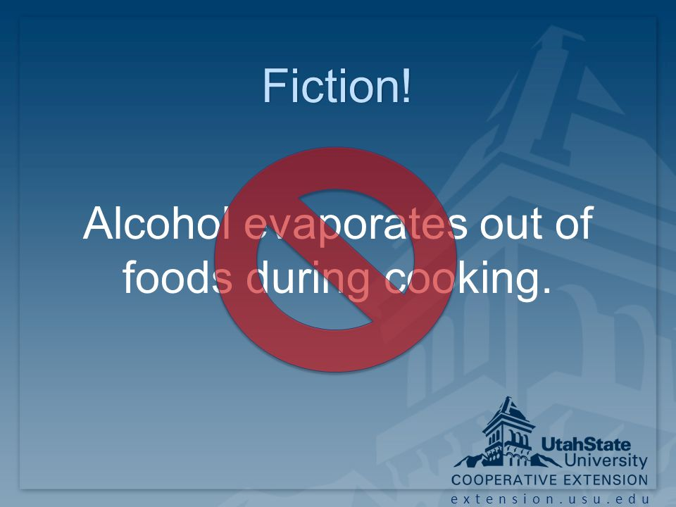 extension.usu.edu Fiction! Alcohol evaporates out of foods during cooking.