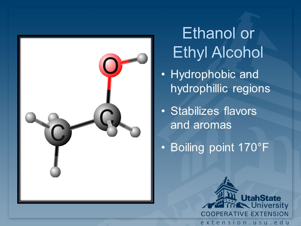 extension.usu.edu Ethanol or Ethyl Alcohol Hydrophobic and hydrophillic regions Stabilizes flavors and aromas Boiling point 170°F