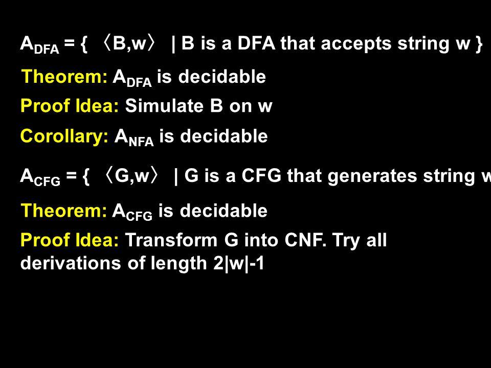 A DFA = { 〈 B,w 〉 | B is a DFA that accepts string w } Theorem: A DFA is decidable Proof Idea: Simulate B on w A CFG = { 〈 G,w 〉 | G is a CFG that generates string w } Theorem: A CFG is decidable Proof Idea: Transform G into CNF.