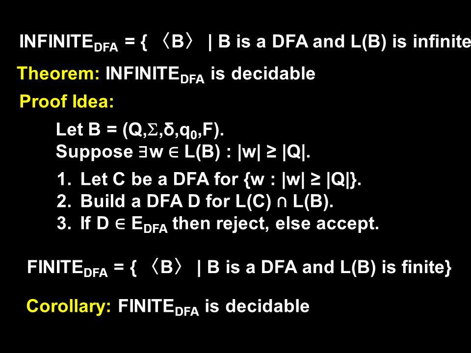 INFINITE DFA = { 〈 B 〉 | B is a DFA and L(B) is infinite} Theorem: INFINITE DFA is decidable Proof Idea: Let B = (Q, ,δ,q 0,F).