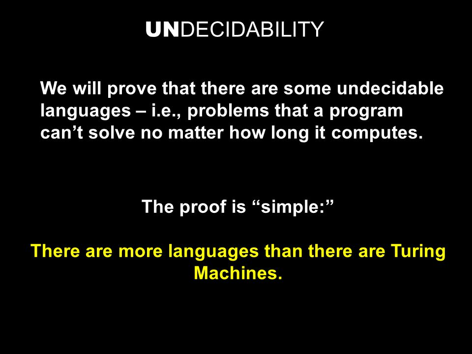 UN DECIDABILITY We will prove that there are some undecidable languages – i.e., problems that a program can't solve no matter how long it computes.