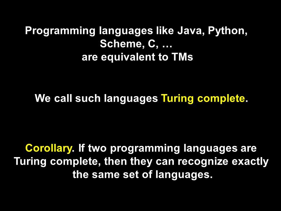 Programming languages like Java, Python, Scheme, C, … are equivalent to TMs We call such languages Turing complete.
