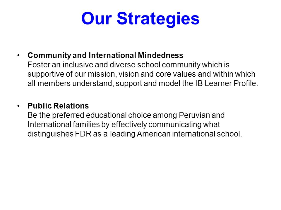 Our Strategies Community and International Mindedness Foster an inclusive and diverse school community which is supportive of our mission, vision and core values and within which all members understand, support and model the IB Learner Profile.