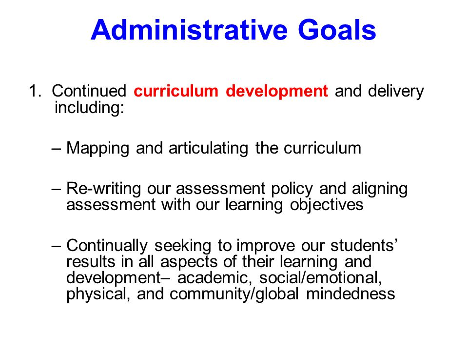 Administrative Goals 1. Continued curriculum development and delivery including: –Mapping and articulating the curriculum –Re-writing our assessment p