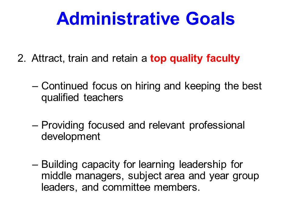 Administrative Goals 2. Attract, train and retain a top quality faculty –Continued focus on hiring and keeping the best qualified teachers –Providing