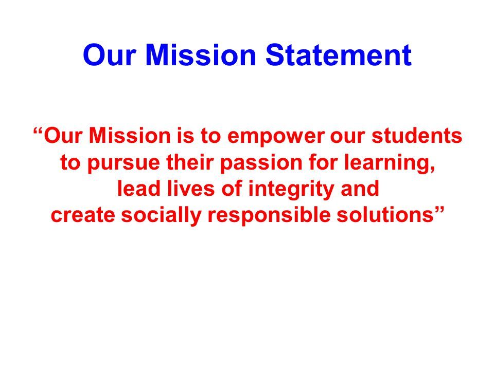 Our Mission Statement Our Mission is to empower our students to pursue their passion for learning, lead lives of integrity and create socially responsible solutions