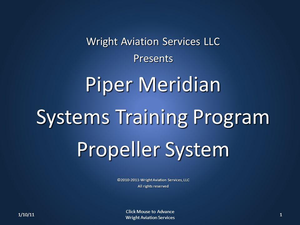 Wright Aviation Services LLC Presents Piper Meridian Systems Training Program Propeller System ©2010-2011-Wright Aviation Services, LLC All rights reserved 1/10/111 Click Mouse to Advance Wright Aviation Services