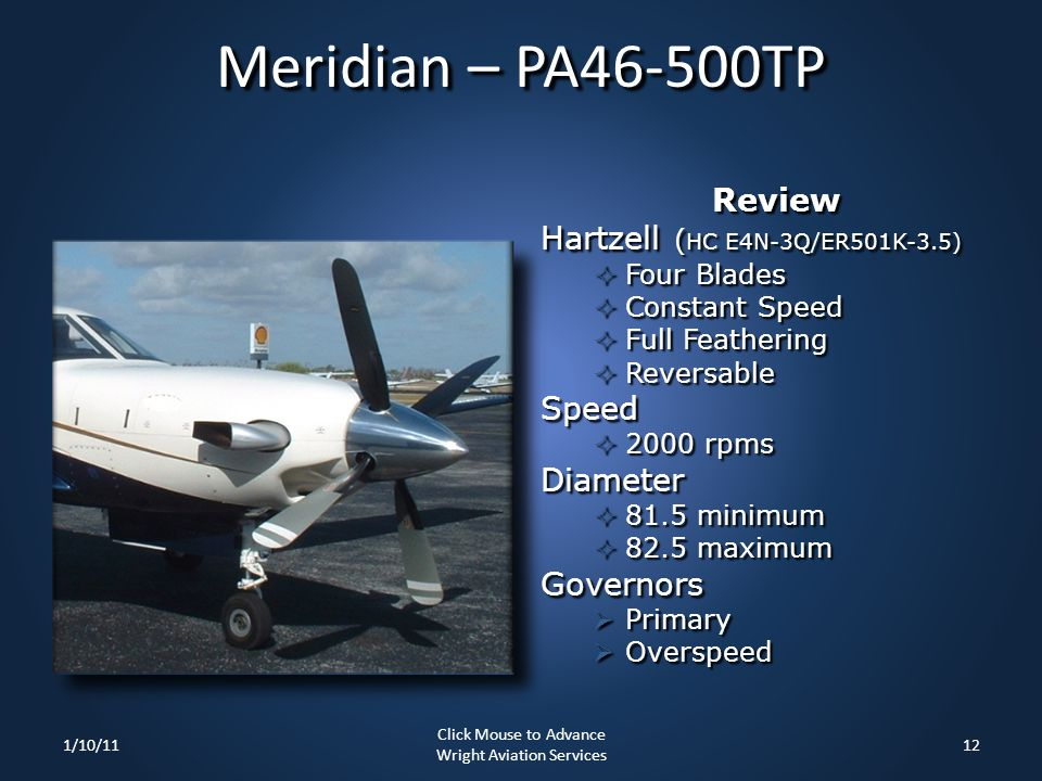 Meridian – PA46-500TP Review Hartzell ( HC E4N-3Q/ER501K-3.5)  Four Blades  Constant Speed  Full Feathering  Reversable Speed  2000 rpms Diameter  81.5 minimum  82.5 maximum Governors  Primary  Overspeed 1/10/1112 Click Mouse to Advance Wright Aviation Services