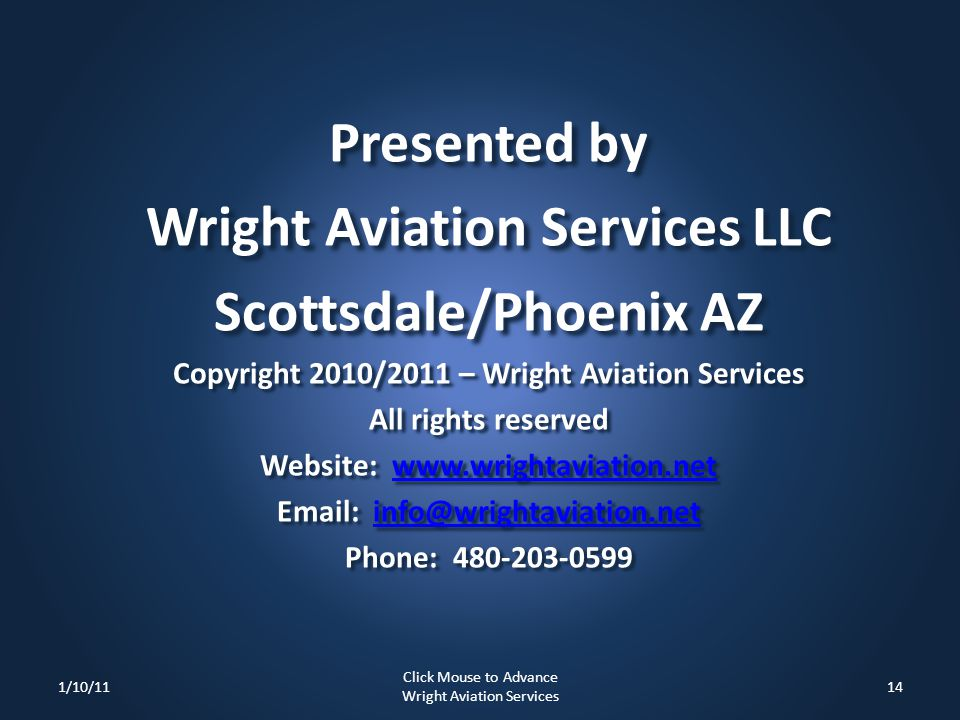 Presented by Wright Aviation Services LLC Scottsdale/Phoenix AZ Copyright 2010/2011 – Wright Aviation Services All rights reserved Website: www.wrightaviation.net www.wrightaviation.net Email: info@wrightaviation.net info@wrightaviation.net Phone: 480-203-0599 1/10/1114 Click Mouse to Advance Wright Aviation Services
