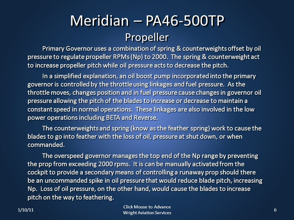 Meridian – PA46-500TP Propeller Primary Governor uses a combination of spring & counterweights offset by oil pressure to regulate propeller RPMs (Np)