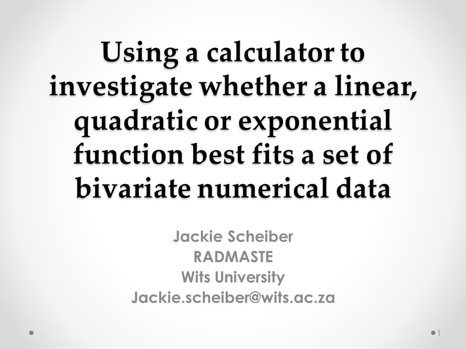 Using a calculator to investigate whether a linear, quadratic or exponential function best fits a set of bivariate numerical data Jackie Scheiber RADM