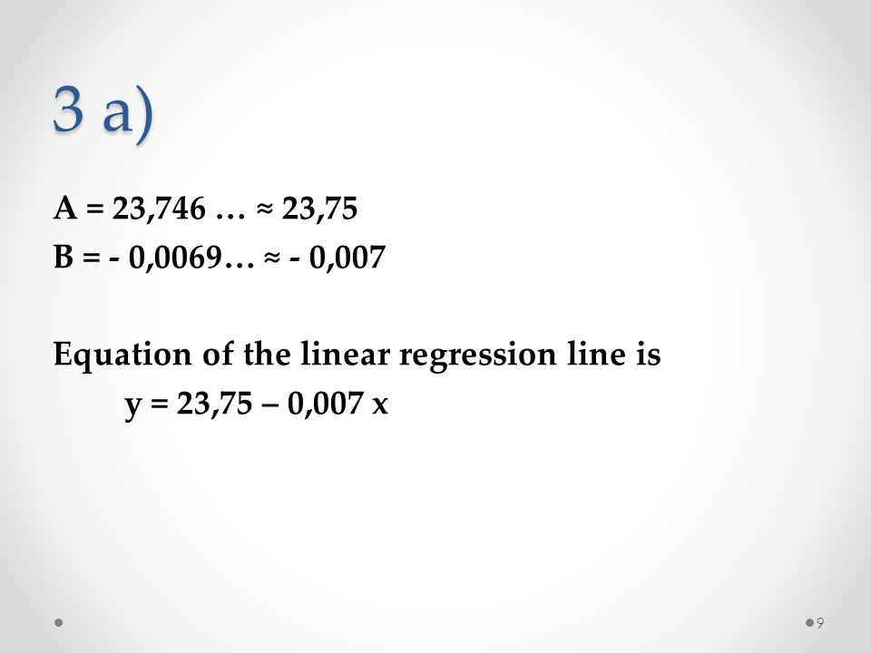3 a) A = 23,746 … ≈ 23,75 B = - 0,0069… ≈ - 0,007 Equation of the linear regression line is y = 23,75 – 0,007 x 9