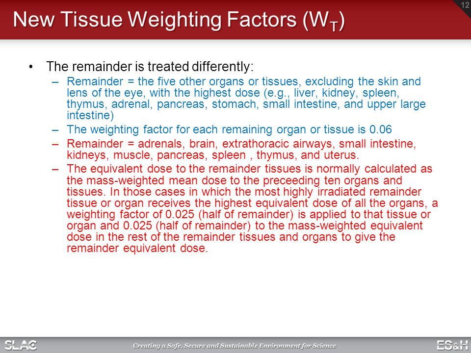 New Tissue Weighting Factors (W T ) The remainder is treated differently: –Remainder = the five other organs or tissues, excluding the skin and lens o