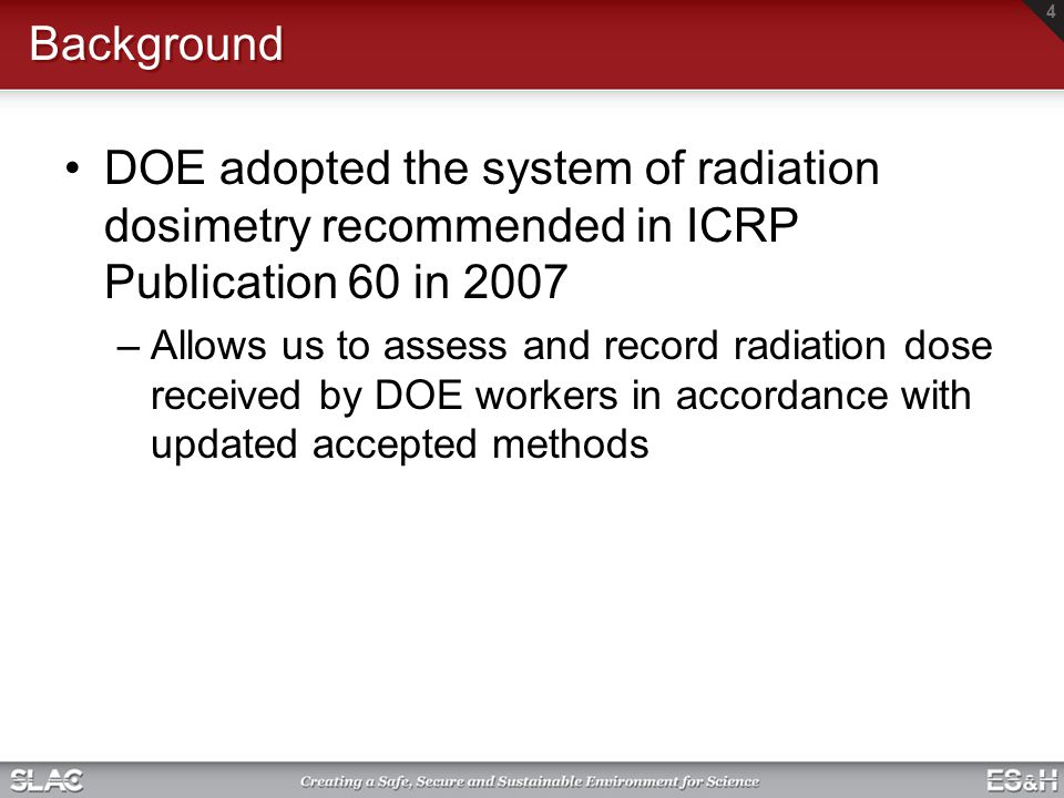 Background DOE adopted the system of radiation dosimetry recommended in ICRP Publication 60 in 2007 –Allows us to assess and record radiation dose received by DOE workers in accordance with updated accepted methods 4