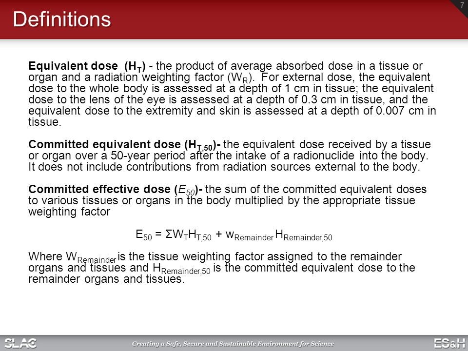 Definitions Effective dose (E) The summation of the products of the equivalent dose received by specified tissues or organs of the body and the appropriate tissue weighting factor (W T ) E = Σ W T H T Includes the dose from radiation sources internal and/or external to the body.