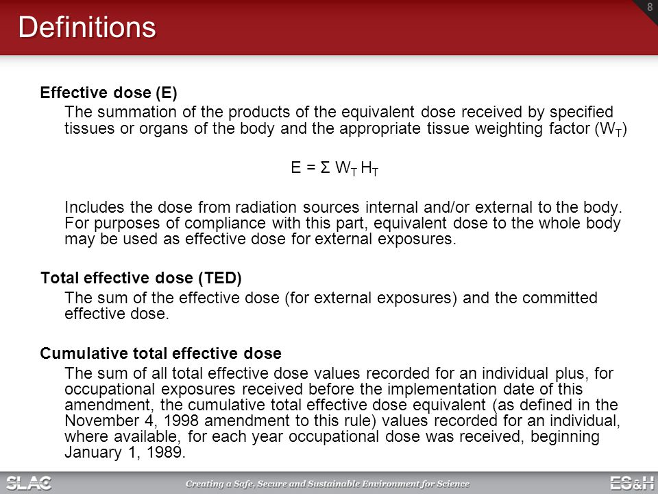 Definitions Effective dose (E) The summation of the products of the equivalent dose received by specified tissues or organs of the body and the approp