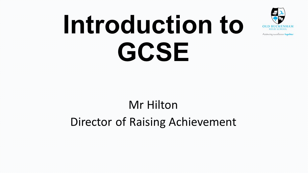 Introduction to GCSE Mr Hilton Director of Raising Achievement