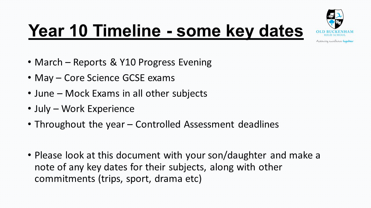 Year 10 Timeline - some key dates March – Reports & Y10 Progress Evening May – Core Science GCSE exams June – Mock Exams in all other subjects July – Work Experience Throughout the year – Controlled Assessment deadlines Please look at this document with your son/daughter and make a note of any key dates for their subjects, along with other commitments (trips, sport, drama etc)