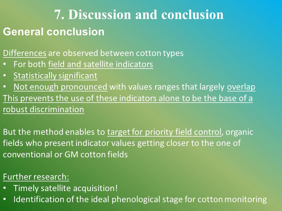 Differences are observed between cotton types For both field and satellite indicators Statistically significant Not enough pronounced with values ranges that largely overlap This prevents the use of these indicators alone to be the base of a robust discrimination But the method enables to target for priority field control, organic fields who present indicator values getting closer to the one of conventional or GM cotton fields Further research: Timely satellite acquisition.
