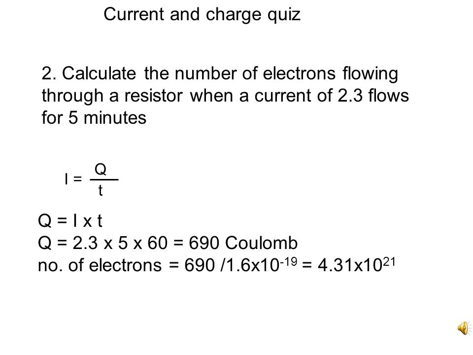 Current and charge quiz 1. Calculate the charge passing through a lamp in three minutes when a steady current of 0.4 A is flowing. Q = I t Q = 0.4 x 3