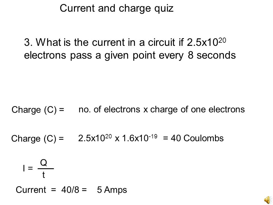 Current and charge quiz 2. Calculate the number of electrons flowing through a resistor when a current of 2.3 flows for 5 minutes Q = I x t Q = 2.3 x