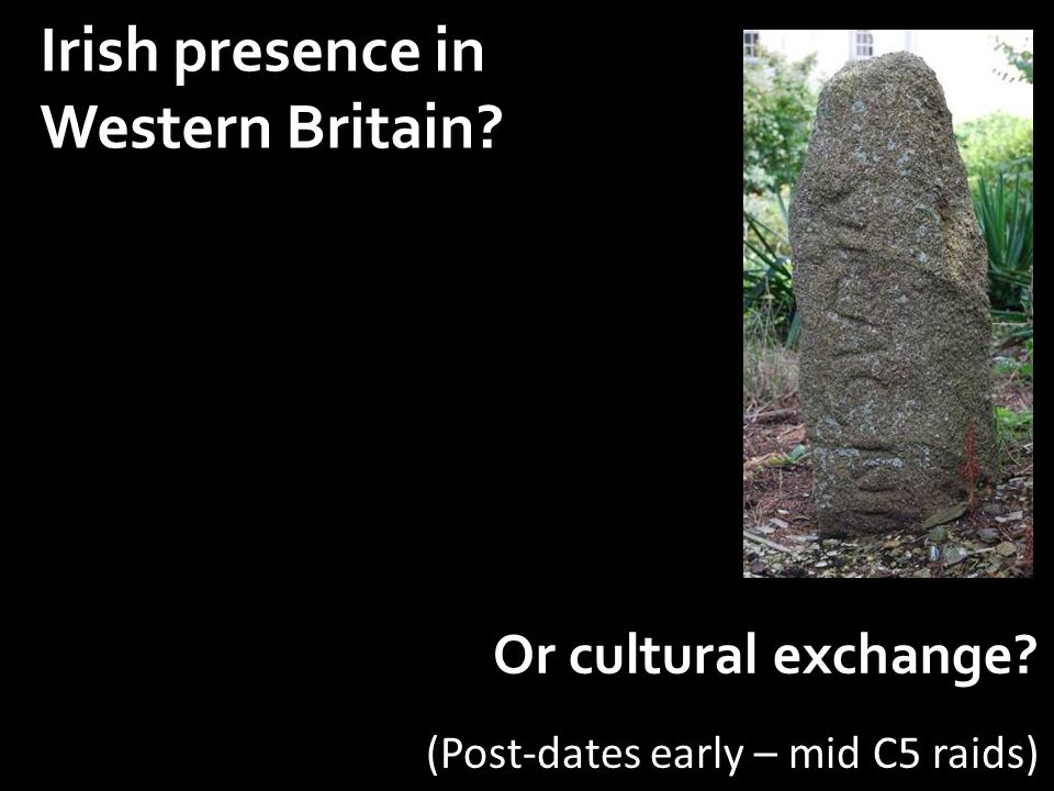 Irish presence in Western Britain Or cultural exchange (Post-dates early – mid C5 raids)
