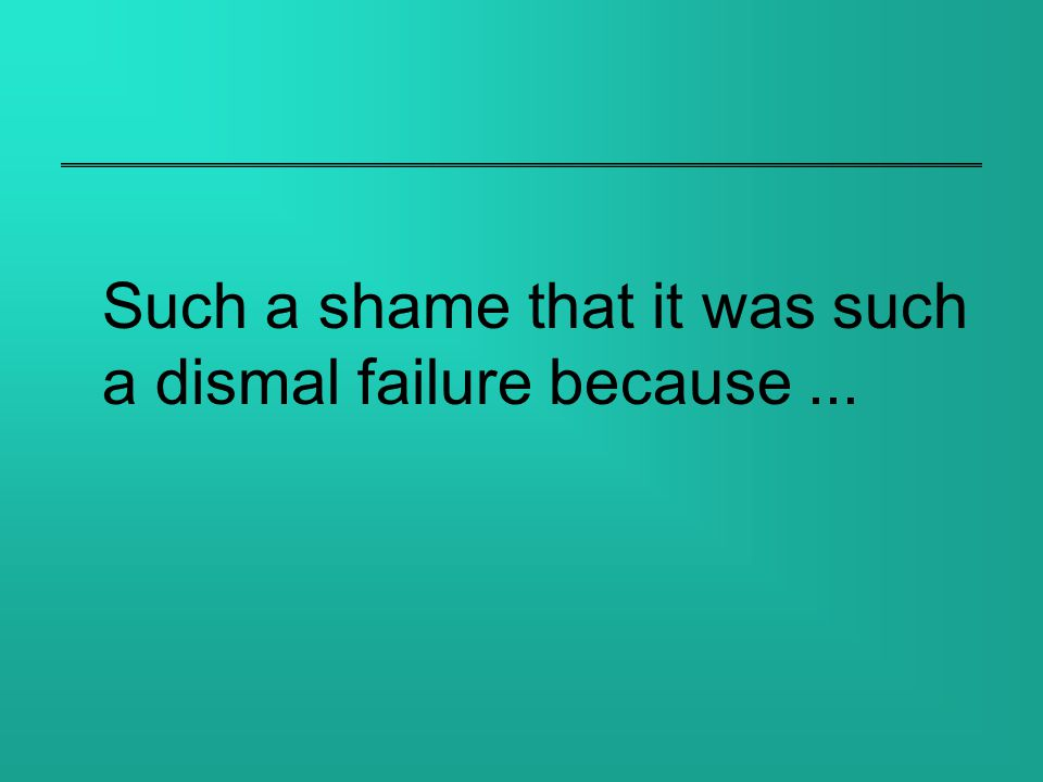 Such a shame that it was such a dismal failure because...